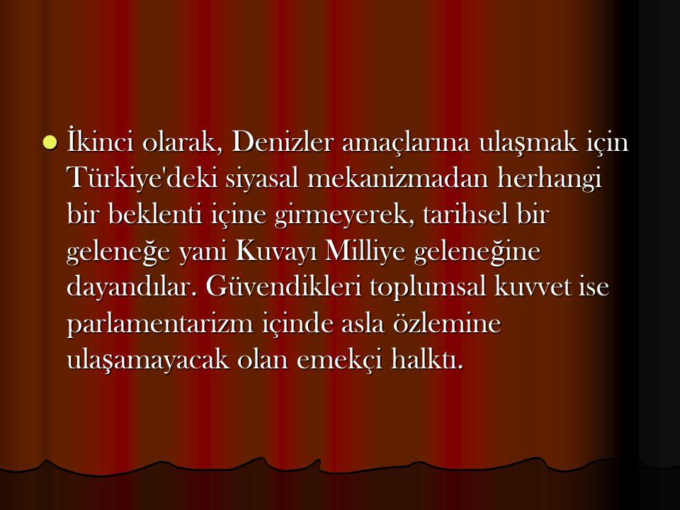 İkinci olarak, Denizler amaçlarına ulaşmak için Türkiye deki siyasal mekanizmadan herhangi bir beklenti içine girmeyerek, tarihsel bir geleneğe yani Kuvayı Milliye geleneğine dayandılar.