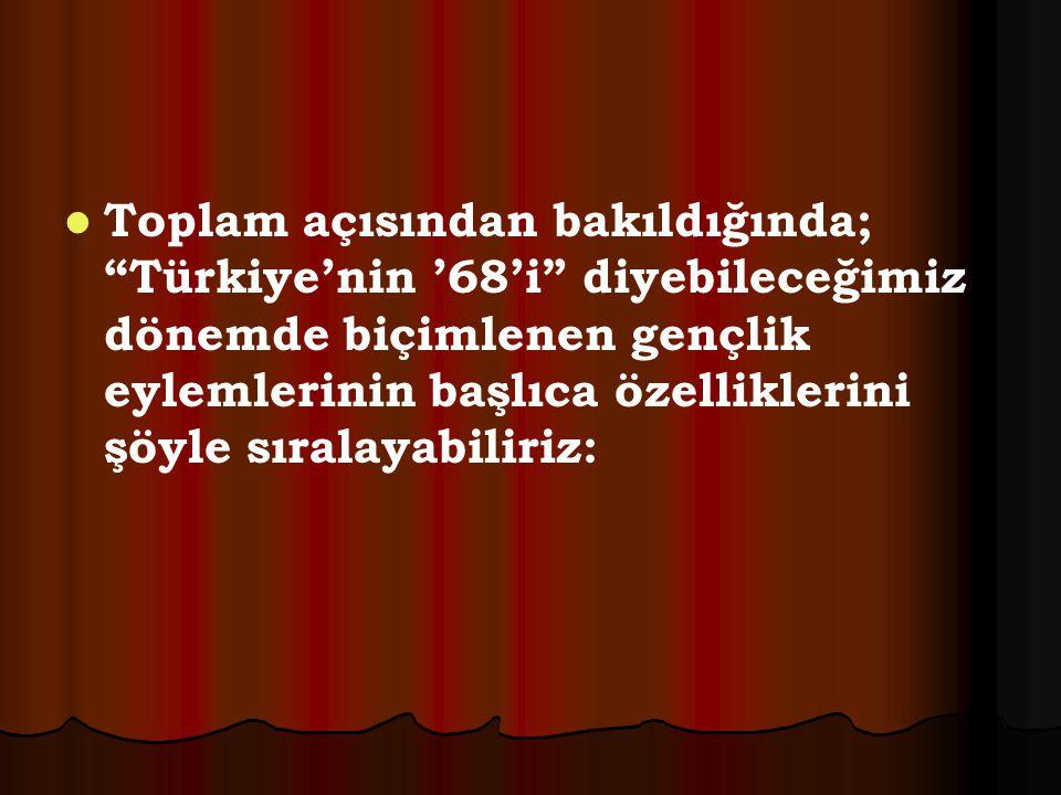 Toplam açısından bakıldığında; Türkiye'nin '68'i diyebileceğimiz dönemde biçimlenen gençlik eylemlerinin başlıca özelliklerini şöyle sıralayabiliriz: