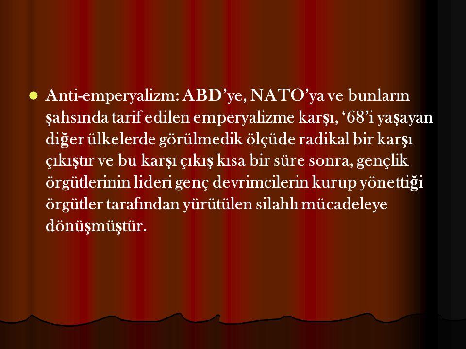 Anti-emperyalizm: ABD'ye, NATO'ya ve bunların şahsında tarif edilen emperyalizme karşı, '68'i yaşayan diğer ülkelerde görülmedik ölçüde radikal bir karşı çıkıştır ve bu karşı çıkış kısa bir süre sonra, gençlik örgütlerinin lideri genç devrimcilerin kurup yönettiği örgütler tarafından yürütülen silahlı mücadeleye dönüşmüştür.