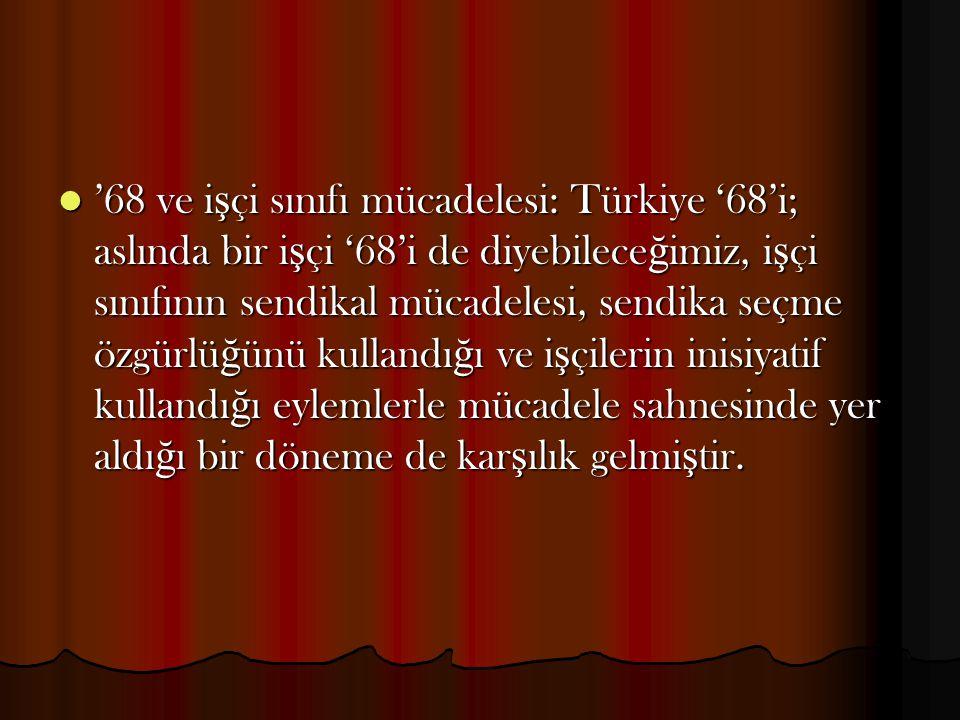 '68 ve işçi sınıfı mücadelesi: Türkiye '68'i; aslında bir işçi '68'i de diyebileceğimiz, işçi sınıfının sendikal mücadelesi, sendika seçme özgürlüğünü kullandığı ve işçilerin inisiyatif kullandığı eylemlerle mücadele sahnesinde yer aldığı bir döneme de karşılık gelmiştir.