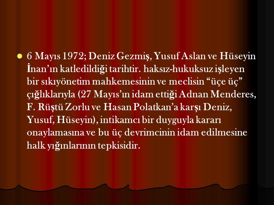 6 Mayıs 1972; Deniz Gezmiş, Yusuf Aslan ve Hüseyin İnan'ın katledildiği tarihtir.