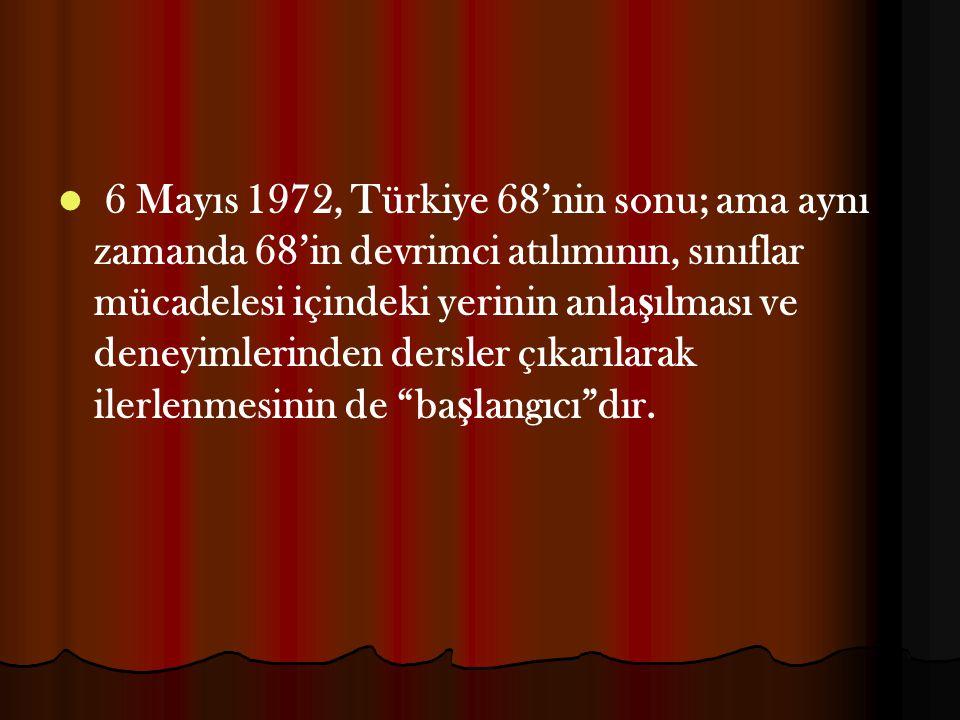 6 Mayıs 1972, Türkiye 68'nin sonu; ama aynı zamanda 68'in devrimci atılımının, sınıflar mücadelesi içindeki yerinin anlaşılması ve deneyimlerinden dersler çıkarılarak ilerlenmesinin de başlangıcı dır.
