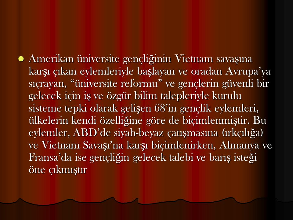 Amerikan üniversite gençliğinin Vietnam savaşına karşı çıkan eylemleriyle başlayan ve oradan Avrupa'ya sıçrayan, üniversite reformu ve gençlerin güvenli bir gelecek için iş ve özgür bilim talepleriyle kurulu sisteme tepki olarak gelişen 68'in gençlik eylemleri, ülkelerin kendi özelliğine göre de biçimlenmiştir.
