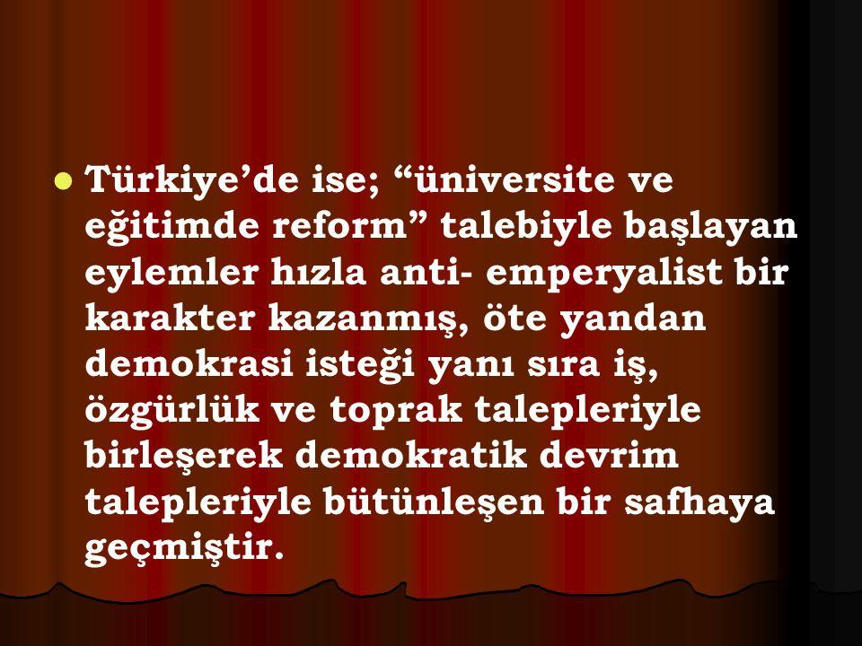 Türkiye'de ise; üniversite ve eğitimde reform talebiyle başlayan eylemler hızla anti- emperyalist bir karakter kazanmış, öte yandan demokrasi isteği yanı sıra iş, özgürlük ve toprak talepleriyle birleşerek demokratik devrim talepleriyle bütünleşen bir safhaya geçmiştir.