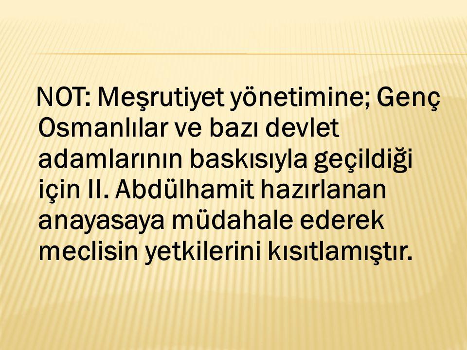 NOT: Meşrutiyet yönetimine; Genç Osmanlılar ve bazı devlet adamlarının baskısıyla geçildiği için II.