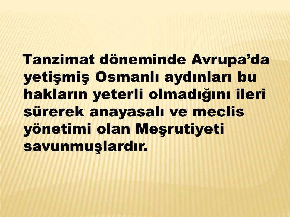 Tanzimat döneminde Avrupa'da yetişmiş Osmanlı aydınları bu hakların yeterli olmadığını ileri sürerek anayasalı ve meclis yönetimi olan Meşrutiyeti savunmuşlardır.