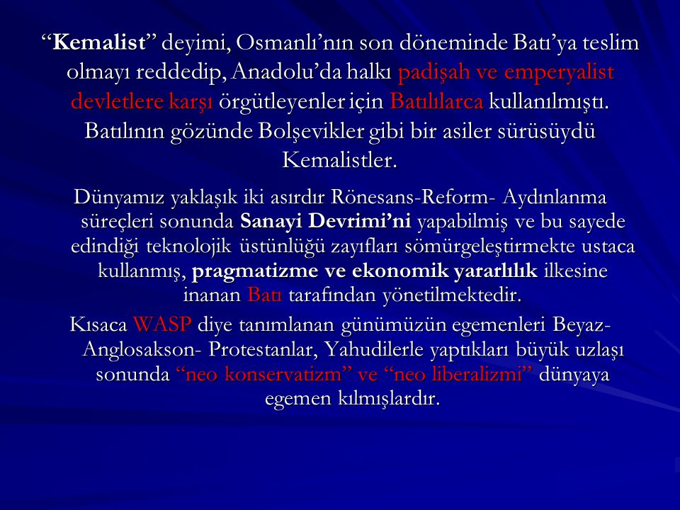 Kemalist deyimi, Osmanlı'nın son döneminde Batı'ya teslim olmayı reddedip, Anadolu'da halkı padişah ve emperyalist devletlere karşı örgütleyenler için Batılılarca kullanılmıştı. Batılının gözünde Bolşevikler gibi bir asiler sürüsüydü Kemalistler.
