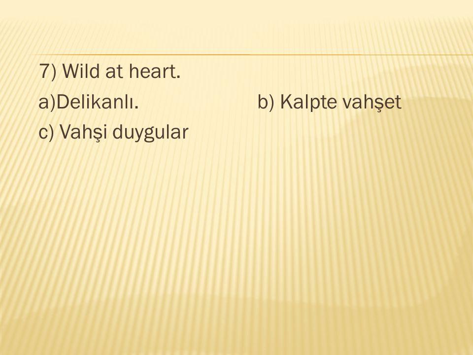 7) Wild at heart. a)Delikanlı. b) Kalpte vahşet c) Vahşi duygular