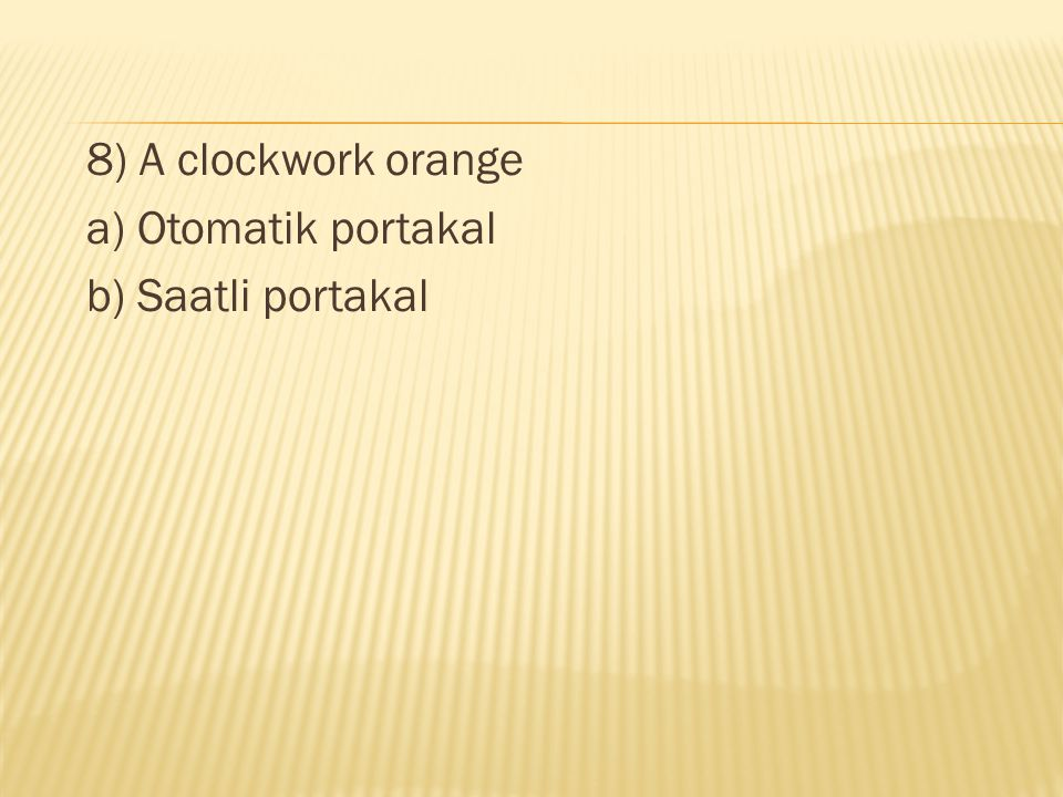 8) A clockwork orange a) Otomatik portakal b) Saatli portakal