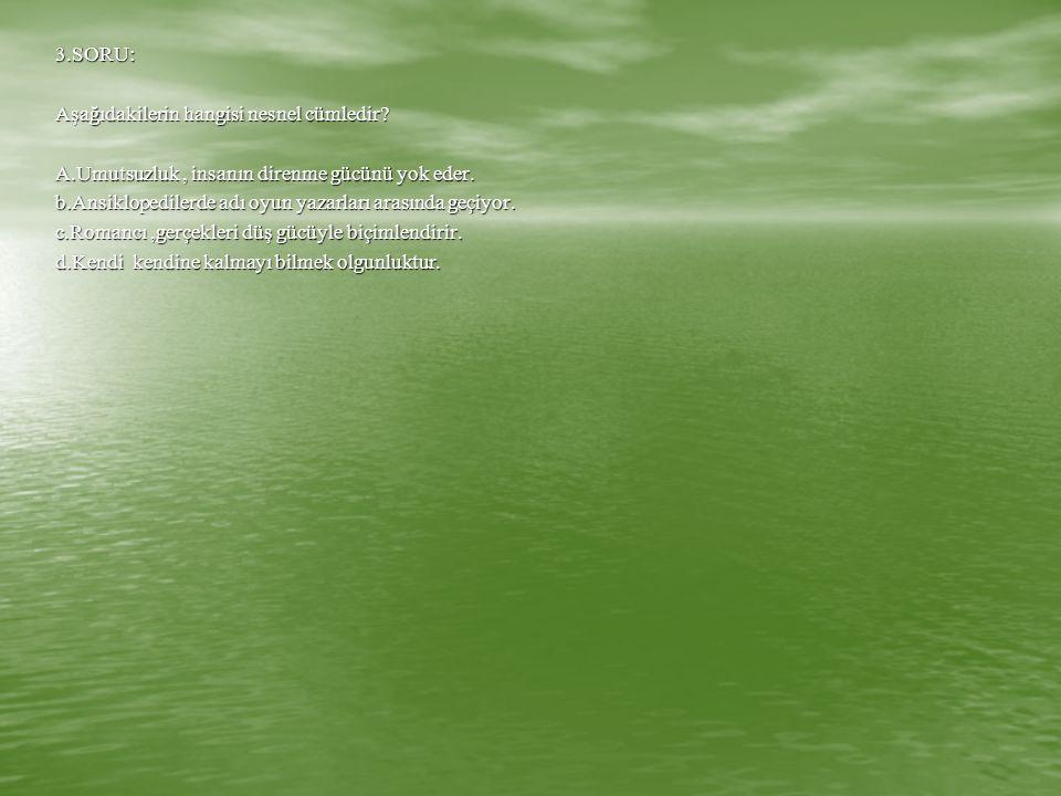 3.SORU: Aşağıdakilerin hangisi nesnel cümledir A.Umutsuzluk , insanın direnme gücünü yok eder.