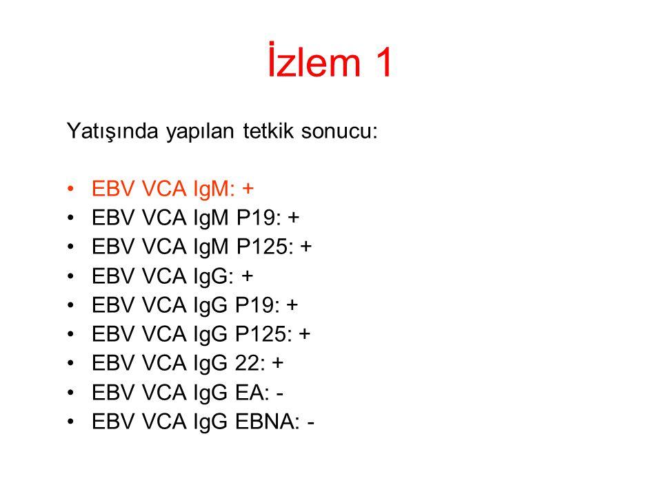 İzlem 1 Yatışında yapılan tetkik sonucu: EBV VCA IgM: +
