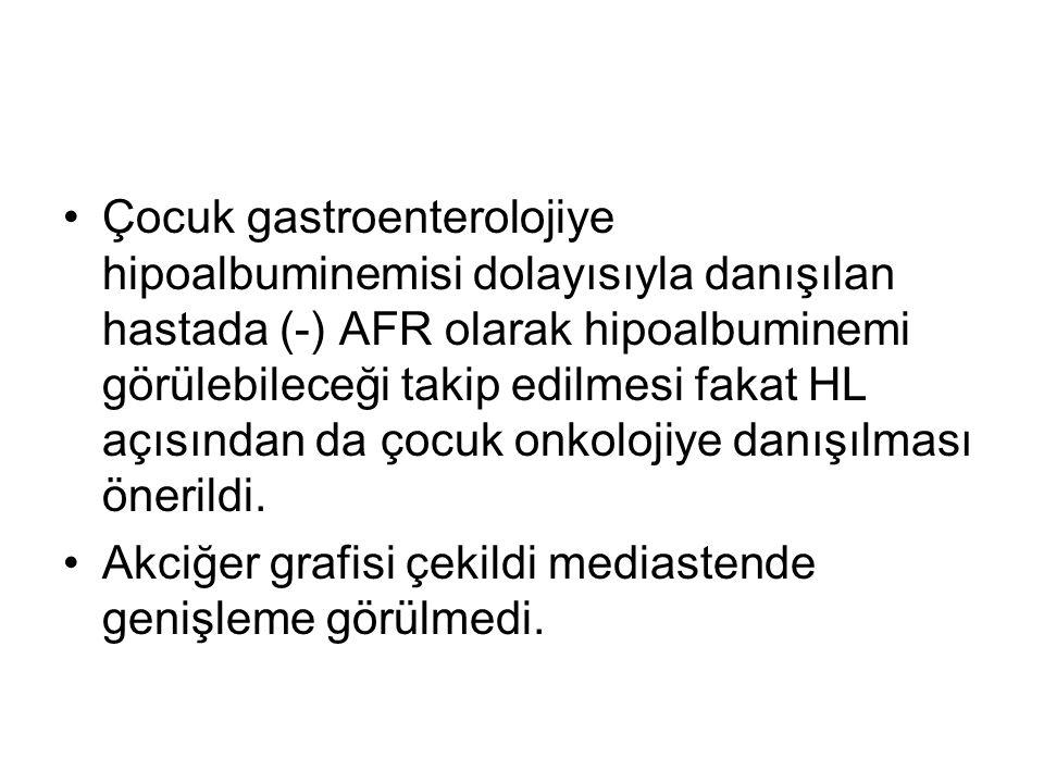 Çocuk gastroenterolojiye hipoalbuminemisi dolayısıyla danışılan hastada (-) AFR olarak hipoalbuminemi görülebileceği takip edilmesi fakat HL açısından da çocuk onkolojiye danışılması önerildi.