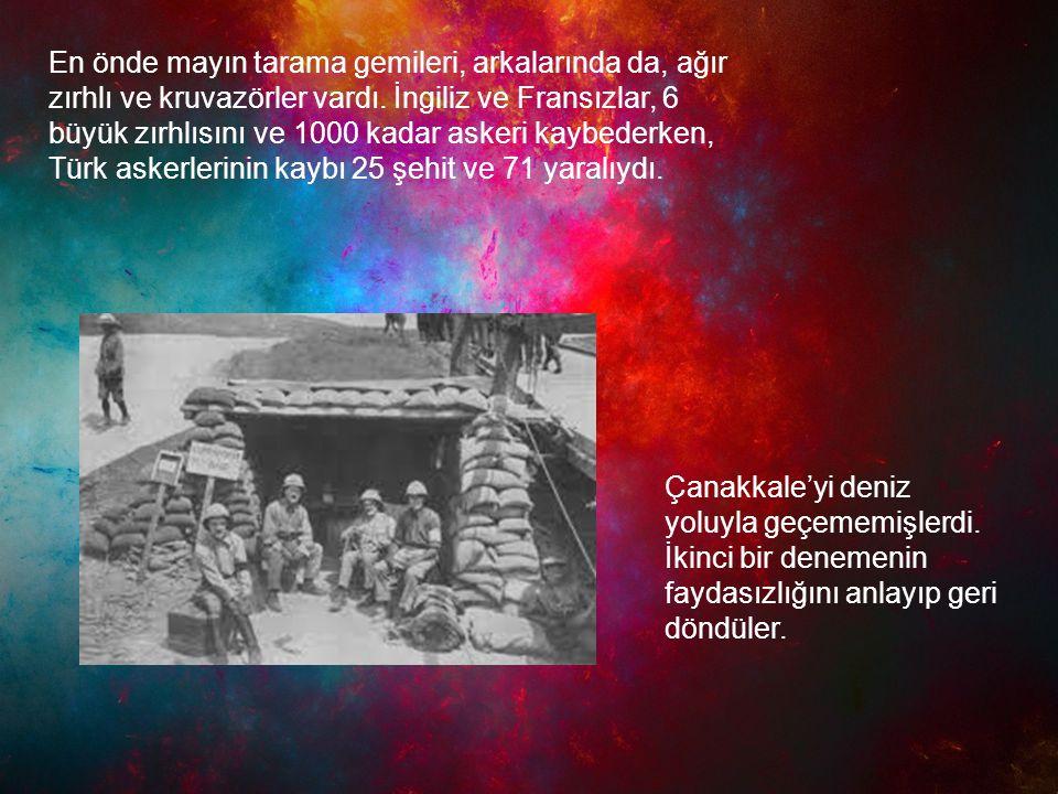 En önde mayın tarama gemileri, arkalarında da, ağır zırhlı ve kruvazörler vardı. İngiliz ve Fransızlar, 6 büyük zırhlısını ve 1000 kadar askeri kaybederken, Türk askerlerinin kaybı 25 şehit ve 71 yaralıydı.