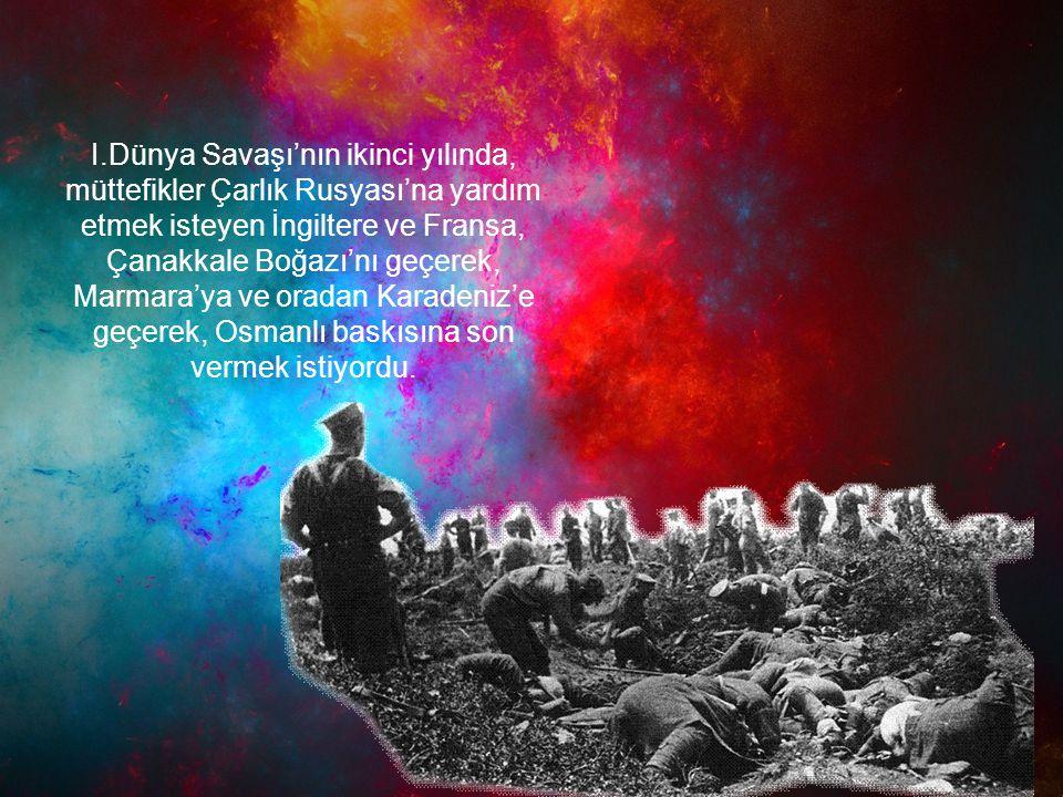 I.Dünya Savaşı'nın ikinci yılında, müttefikler Çarlık Rusyası'na yardım etmek isteyen İngiltere ve Fransa, Çanakkale Boğazı'nı geçerek, Marmara'ya ve oradan Karadeniz'e geçerek, Osmanlı baskısına son vermek istiyordu.