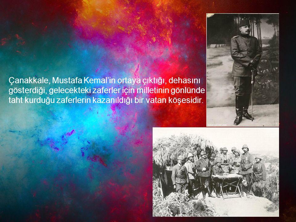 Çanakkale, Mustafa Kemal'in ortaya çıktığı, dehasını gösterdiği, gelecekteki zaferler için milletinin gönlünde taht kurduğu zaferlerin kazanıldığı bir vatan köşesidir.