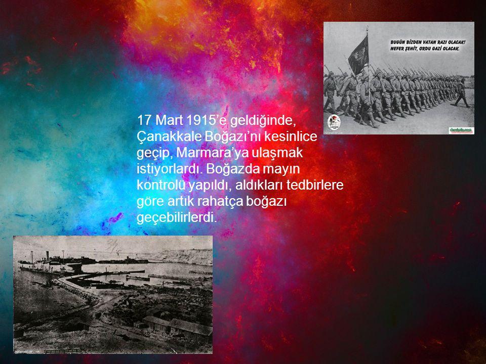 17 Mart 1915'e geldiğinde, Çanakkale Boğazı'nı kesinlice geçip, Marmara'ya ulaşmak istiyorlardı.
