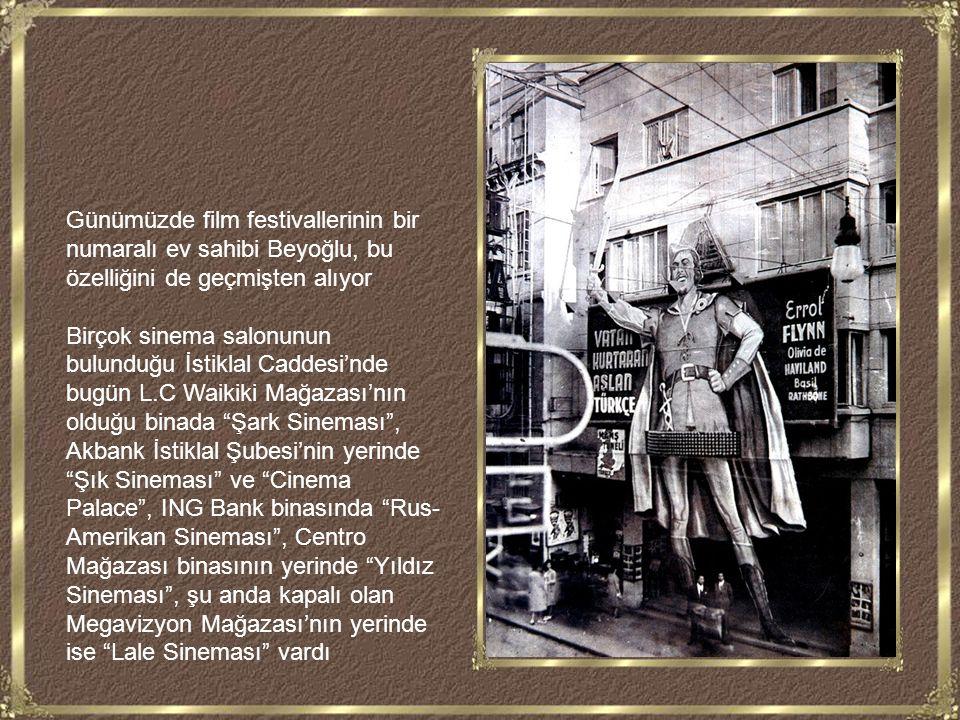 Günümüzde film festivallerinin bir numaralı ev sahibi Beyoğlu, bu özelliğini de geçmişten alıyor