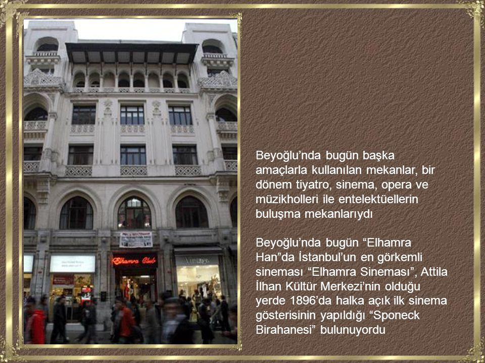 Beyoğlu'nda bugün başka amaçlarla kullanılan mekanlar, bir dönem tiyatro, sinema, opera ve müzikholleri ile entelektüellerin buluşma mekanlarıydı