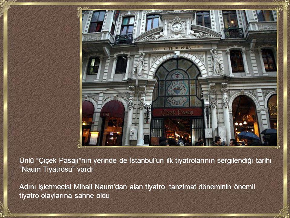 Ünlü Çiçek Pasajı nın yerinde de İstanbul'un ilk tiyatrolarının sergilendiği tarihi Naum Tiyatrosu vardı