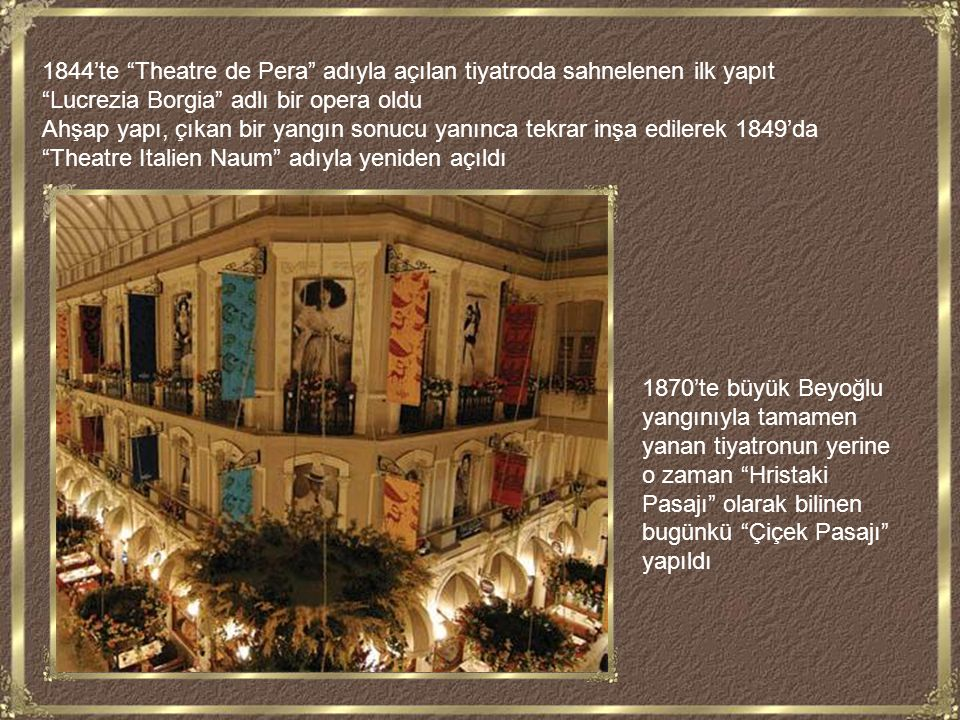 1844'te Theatre de Pera adıyla açılan tiyatroda sahnelenen ilk yapıt Lucrezia Borgia adlı bir opera oldu