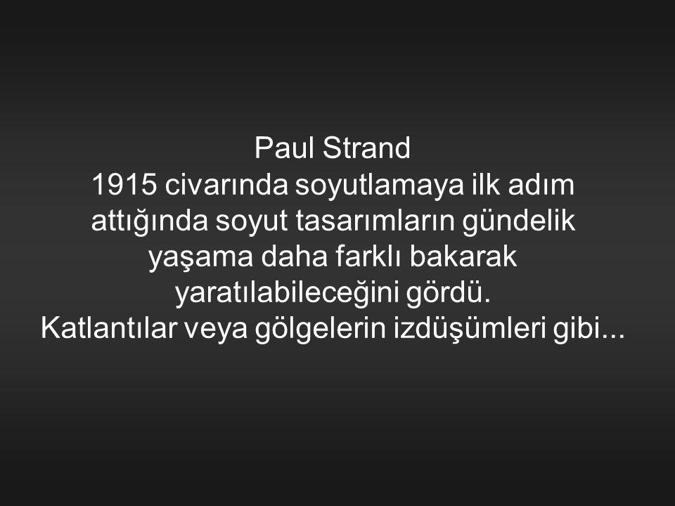 Paul Strand 1915 civarında soyutlamaya ilk adım attığında soyut tasarımların gündelik yaşama daha farklı bakarak yaratılabileceğini gördü.
