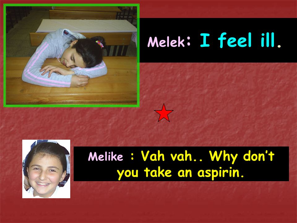 Melike : Vah vah.. Why don't you take an aspirin.