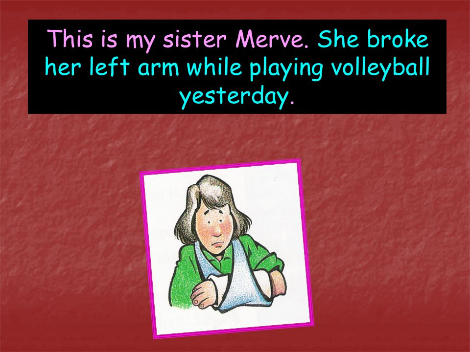 This is my sister Merve. She broke her left arm while playing volleyball yesterday.