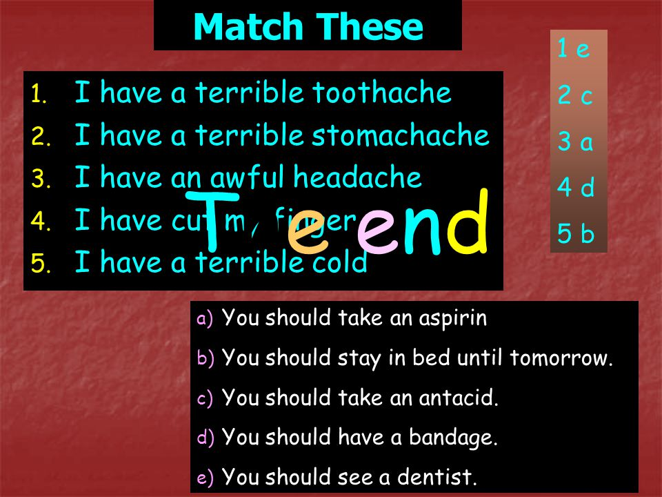 The end Match These I have a terrible toothache