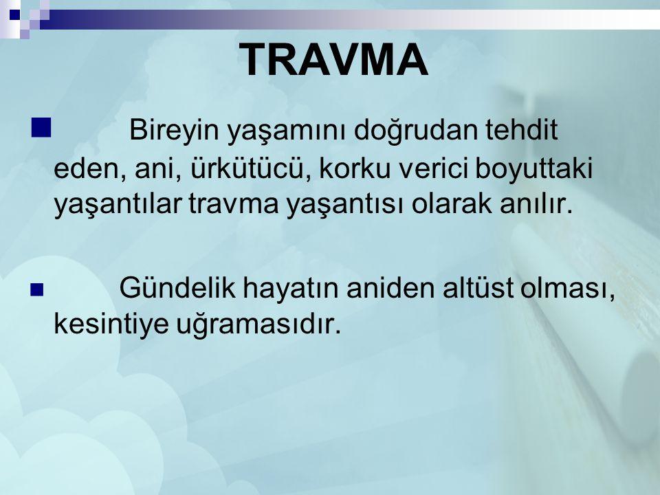 TRAVMA Bireyin yaşamını doğrudan tehdit eden, ani, ürkütücü, korku verici boyuttaki yaşantılar travma yaşantısı olarak anılır.