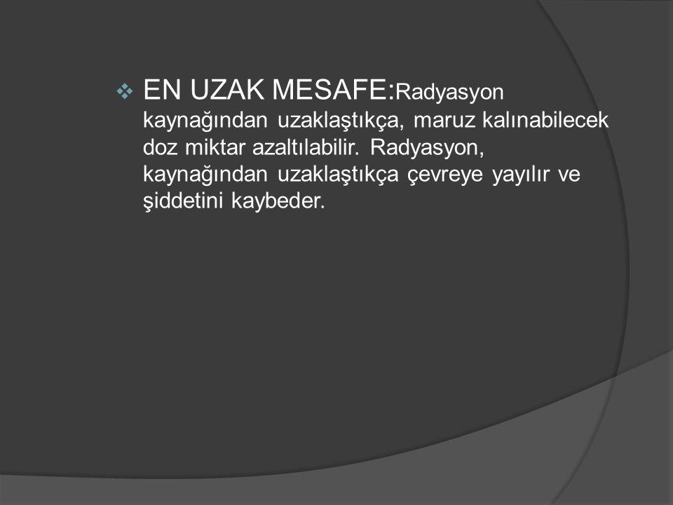 EN UZAK MESAFE:Radyasyon kaynağından uzaklaştıkça, maruz kalınabilecek doz miktar azaltılabilir.