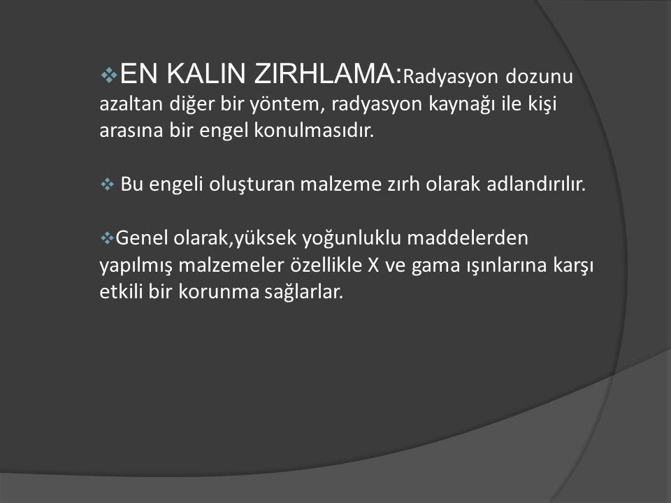 EN KALIN ZIRHLAMA:Radyasyon dozunu azaltan diğer bir yöntem, radyasyon kaynağı ile kişi arasına bir engel konulmasıdır.