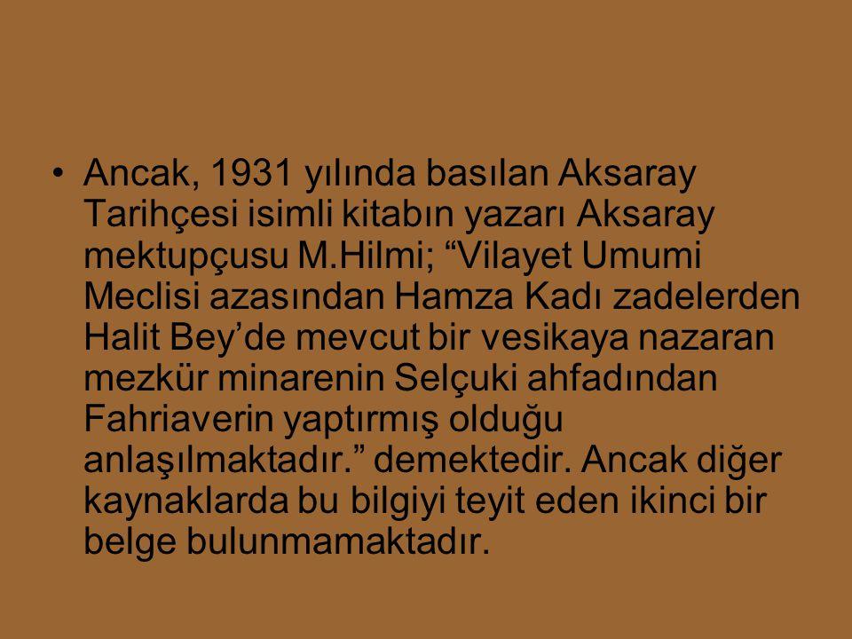 Ancak, 1931 yılında basılan Aksaray Tarihçesi isimli kitabın yazarı Aksaray mektupçusu M.Hilmi; Vilayet Umumi Meclisi azasından Hamza Kadı zadelerden Halit Bey'de mevcut bir vesikaya nazaran mezkür minarenin Selçuki ahfadından Fahriaverin yaptırmış olduğu anlaşılmaktadır. demektedir.
