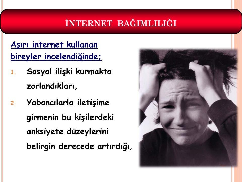 İNTERNET BAĞIMLILIĞI Aşırı internet kullanan. bireyler incelendiğinde; Sosyal ilişki kurmakta zorlandıkları,