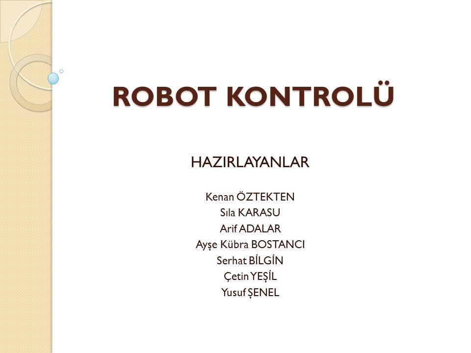 ROBOT KONTROLÜ HAZIRLAYANLAR Kenan ÖZTEKTEN Sıla KARASU Arif ADALAR