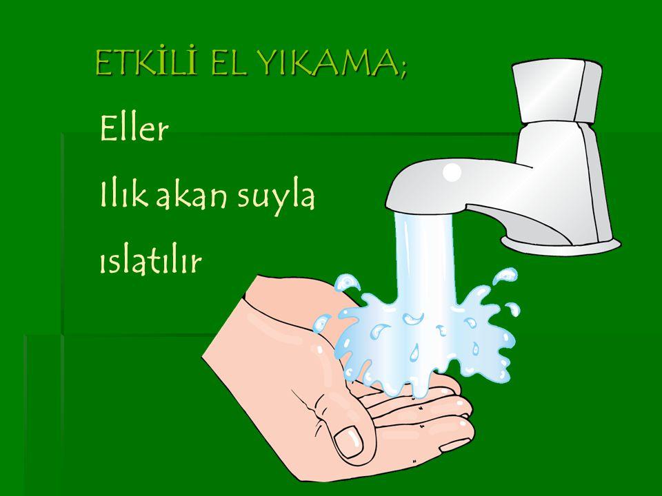 ETKİLİ EL YIKAMA; Eller Ilık akan suyla ıslatılır