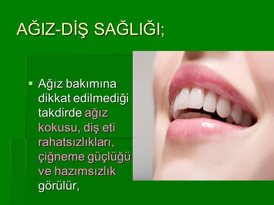 AĞIZ-DİŞ SAĞLIĞI; Ağız bakımına dikkat edilmediği takdirde ağız kokusu, diş eti rahatsızlıkları, çiğneme güçlüğü ve hazımsızlık görülür,