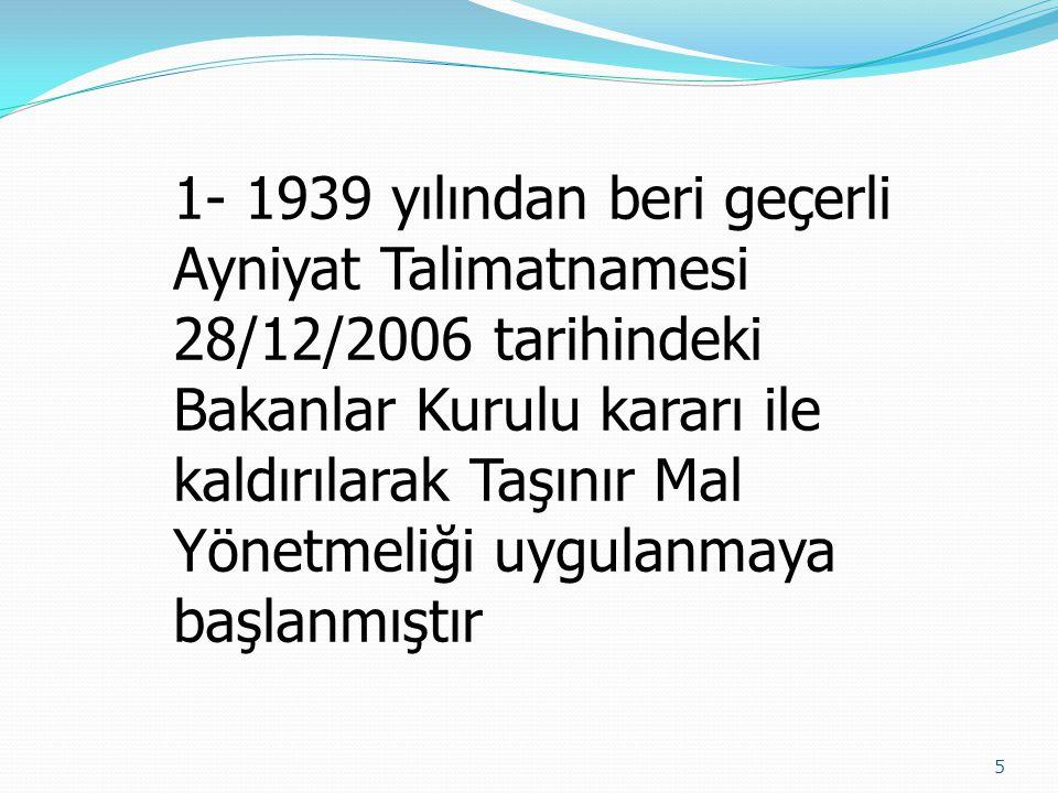 1- 1939 yılından beri geçerli Ayniyat Talimatnamesi 28/12/2006 tarihindeki Bakanlar Kurulu kararı ile kaldırılarak Taşınır Mal Yönetmeliği uygulanmaya başlanmıştır
