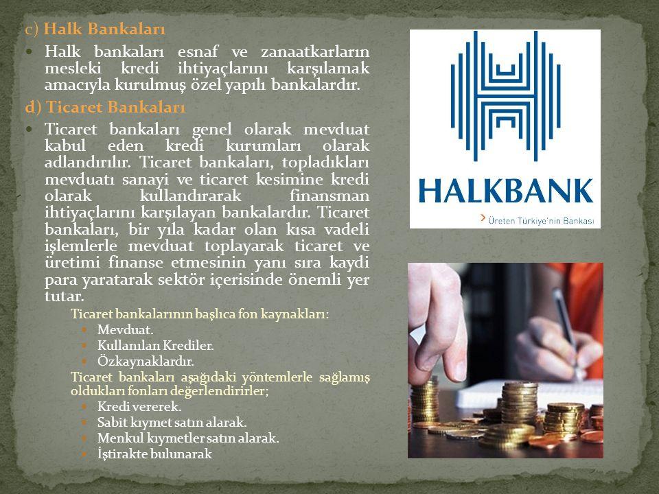 c) Halk Bankaları Halk bankaları esnaf ve zanaatkarların mesleki kredi ihtiyaçlarını karşılamak amacıyla kurulmuş özel yapılı bankalardır.