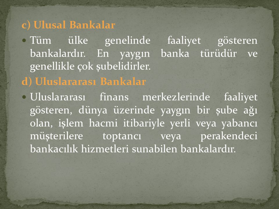 c) Ulusal Bankalar Tüm ülke genelinde faaliyet gösteren bankalardır. En yaygın banka türüdür ve genellikle çok şubelidirler.
