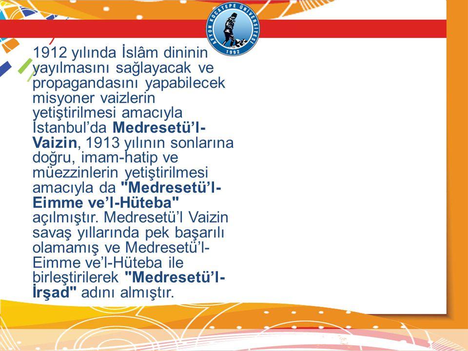 1912 yılında İslâm dininin yayılmasını sağlayacak ve propagandasını yapabilecek misyoner vaizlerin yetiştirilmesi amacıyla İstanbul'da Medresetü'l-Vaizin, 1913 yılının sonlarına doğru, imam-hatip ve müezzinlerin yetiştirilmesi amacıyla da Medresetü'l-Eimme ve'l-Hüteba açılmıştır.