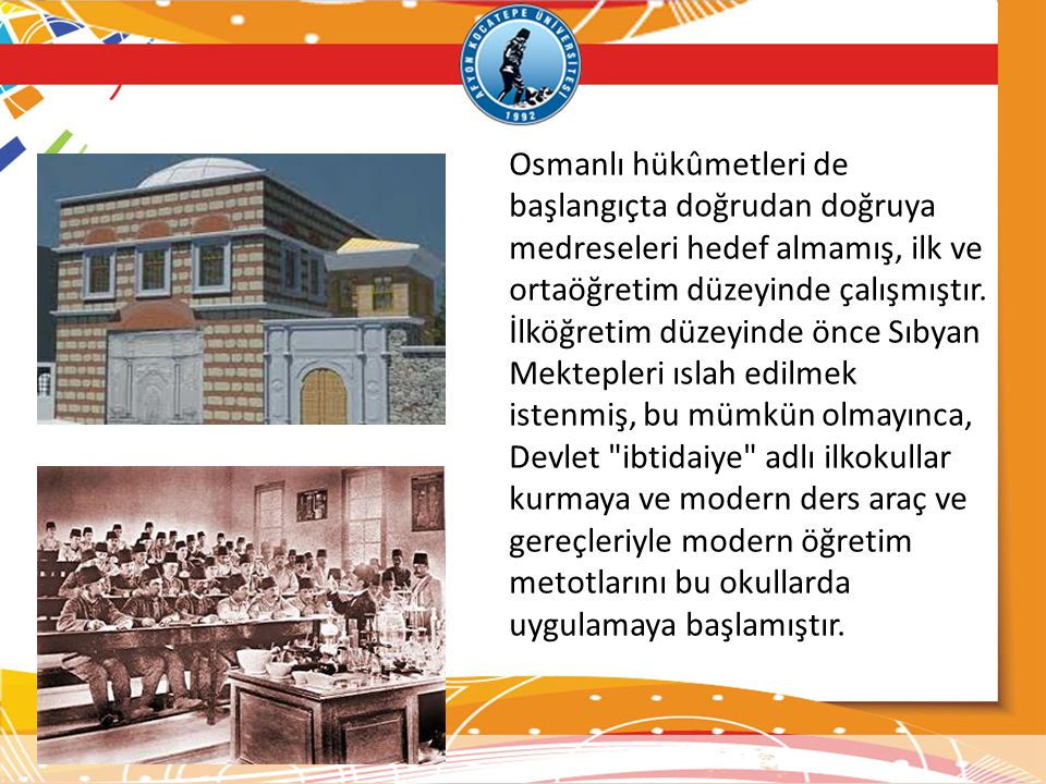 Osmanlı hükûmetleri de başlangıçta doğrudan doğruya medreseleri hedef almamış, ilk ve ortaöğretim düzeyinde çalışmıştır.