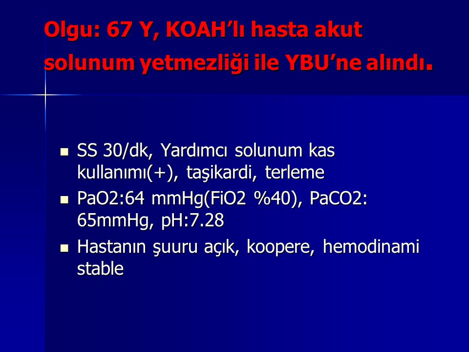 Olgu: 67 Y, KOAH'lı hasta akut solunum yetmezliği ile YBU'ne alındı.