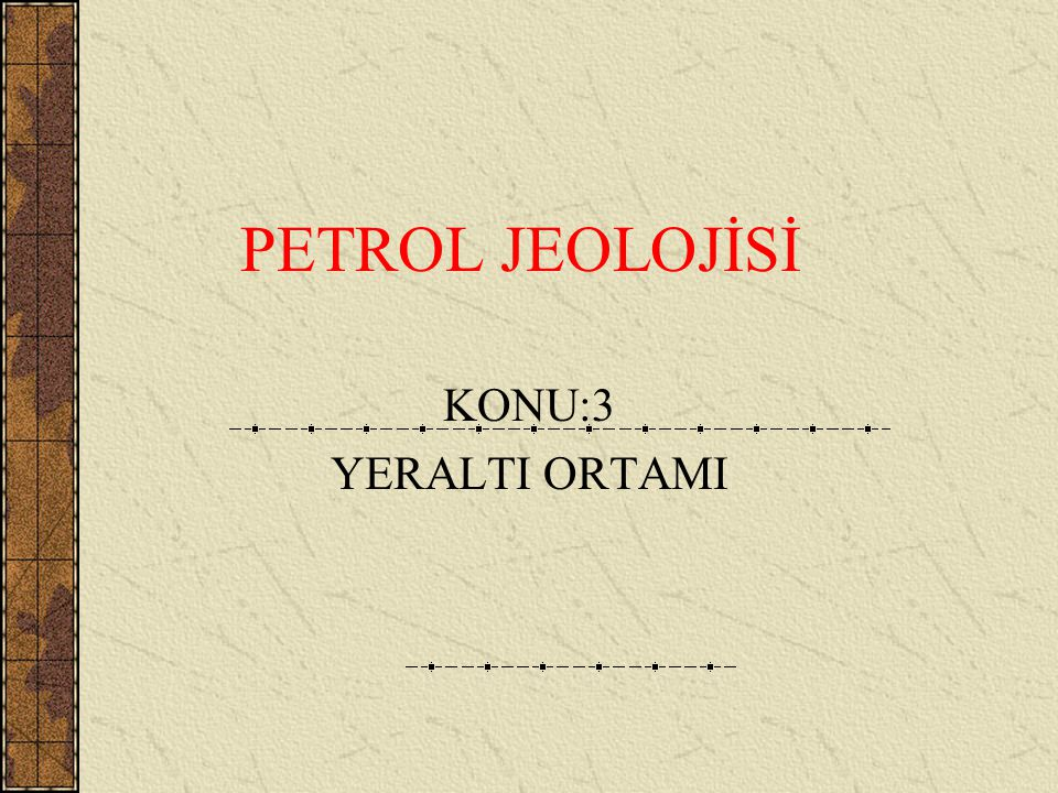 PETROL JEOLOJİSİ KONU:3 YERALTI ORTAMI