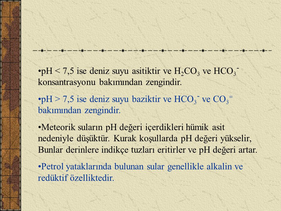 pH < 7,5 ise deniz suyu asitiktir ve H2CO3 ve HCO3- konsantrasyonu bakımından zengindir.