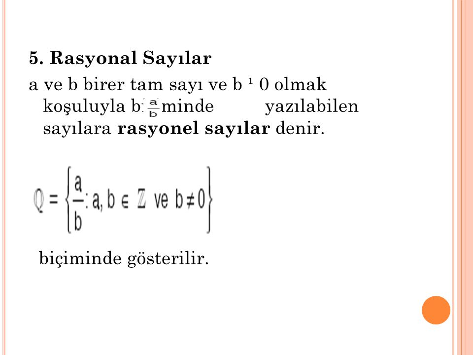 5. Rasyonal Sayılar a ve b birer tam sayı ve b ¹ 0 olmak koşuluyla biçiminde yazılabilen sayılara rasyonel sayılar denir.