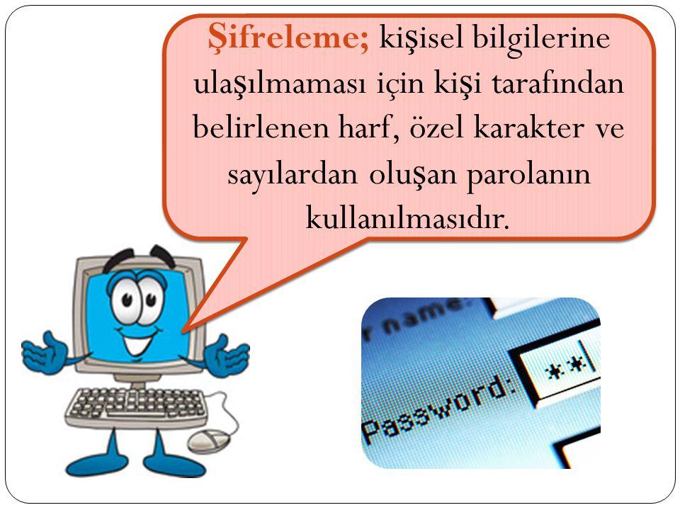 Şifreleme; kişisel bilgilerine ulaşılmaması için kişi tarafından belirlenen harf, özel karakter ve sayılardan oluşan parolanın kullanılmasıdır.