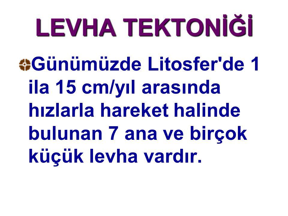 LEVHA TEKTONİĞİ Günümüzde Litosfer de 1 ila 15 cm/yıl arasında hızlarla hareket halinde bulunan 7 ana ve birçok küçük levha vardır.