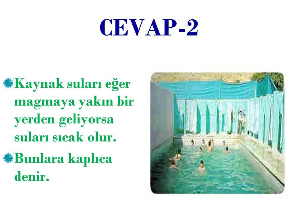 CEVAP-2 Kaynak suları eğer magmaya yakın bir yerden geliyorsa suları sıcak olur.