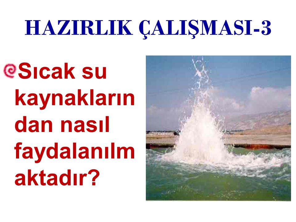 HAZIRLIK ÇALIŞMASI-3 Sıcak su kaynaklarından nasıl faydalanılmaktadır