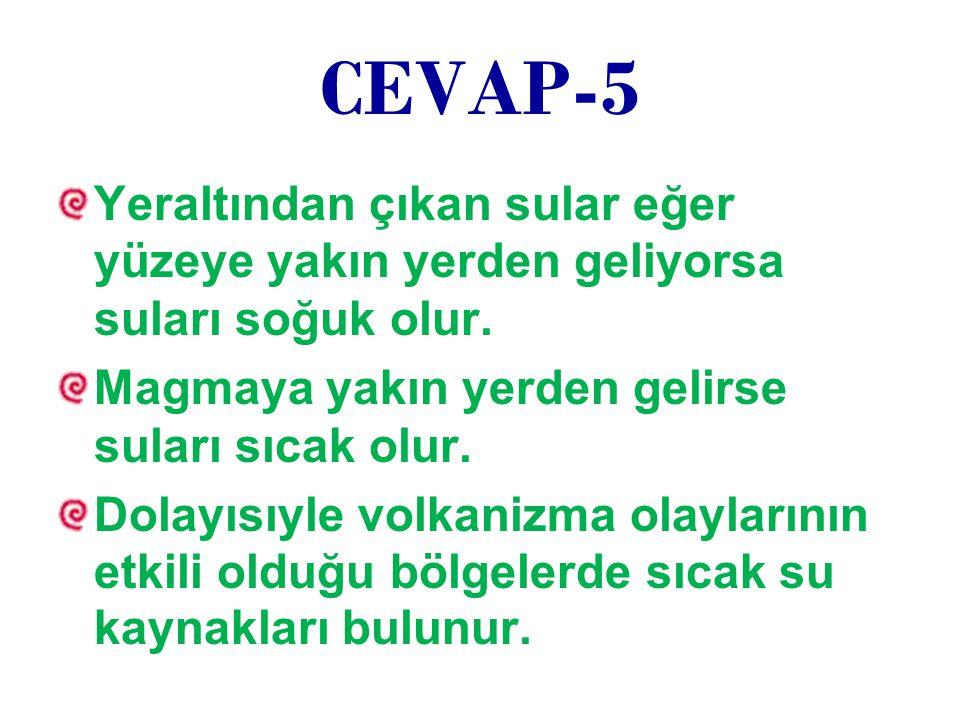 CEVAP-5 Yeraltından çıkan sular eğer yüzeye yakın yerden geliyorsa suları soğuk olur. Magmaya yakın yerden gelirse suları sıcak olur.